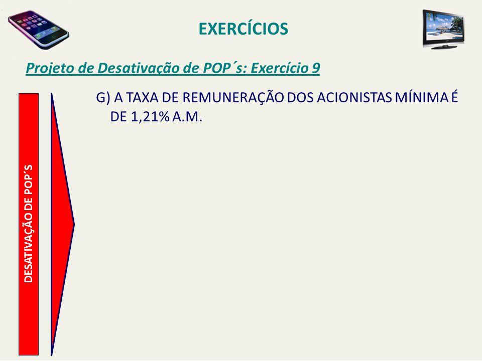 EXERCÍCIOS Projeto de Desativação de POP´s: Exercício 9 DESATIVAÇÃO DE POP´S G) A TAXA DE REMUNERAÇÃO DOS ACIONISTAS MÍNIMA É DE 1,21% A.M.