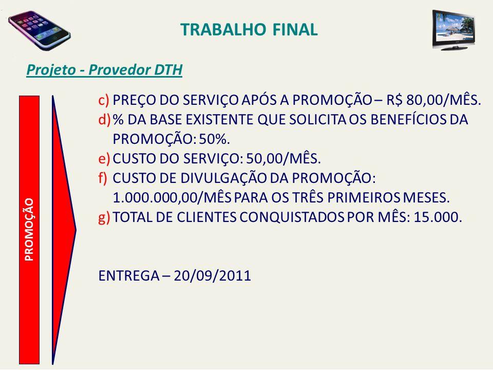 TRABALHO FINAL Projeto - Provedor DTH PROMOÇÃO c)PREÇO DO SERVIÇO APÓS A PROMOÇÃO – R$ 80,00/MÊS. d)% DA BASE EXISTENTE QUE SOLICITA OS BENEFÍCIOS DA