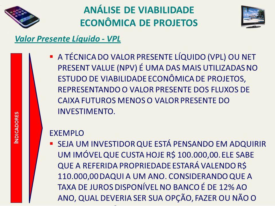 Valor Presente Líquido - VPL I NDICADORES A TÉCNICA DO VALOR PRESENTE LÍQUIDO (VPL) OU NET PRESENT VALUE (NPV) É UMA DAS MAIS UTILIZADAS NO ESTUDO DE
