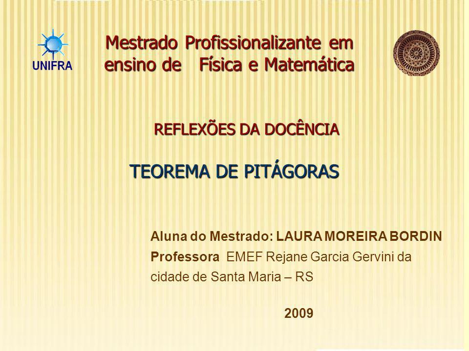 REFLEXÕES DA DOCÊNCIA Mestrado Profissionalizante em ensino de Física e Matemática Aluna do Mestrado: LAURA MOREIRA BORDIN Professora EMEF Rejane Garcia Gervini da cidade de Santa Maria – RS 2009 TEOREMA DE PITÁGORAS