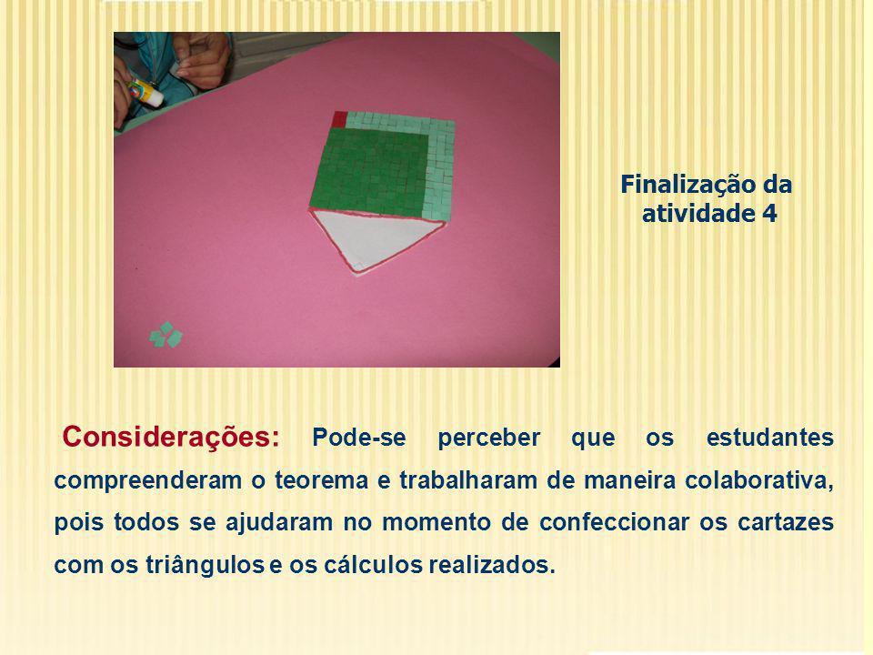 Finalização da atividade 4 Considerações: Pode-se perceber que os estudantes compreenderam o teorema e trabalharam de maneira colaborativa, pois todos se ajudaram no momento de confeccionar os cartazes com os triângulos e os cálculos realizados.