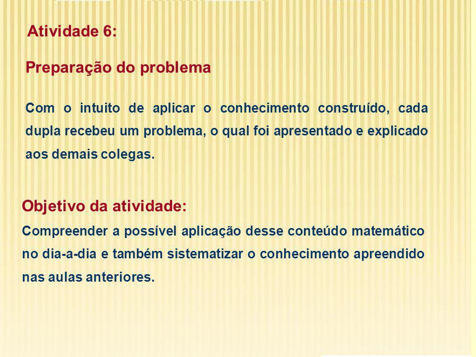 Atividade 6: Preparação do problema Com o intuito de aplicar o conhecimento construído, cada dupla recebeu um problema, o qual foi apresentado e explicado aos demais colegas.
