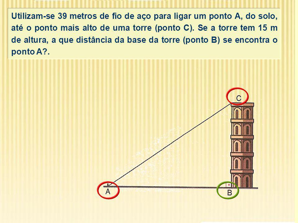 Utilizam-se 39 metros de fio de aço para ligar um ponto A, do solo, até o ponto mais alto de uma torre (ponto C). Se a torre tem 15 m de altura, a que