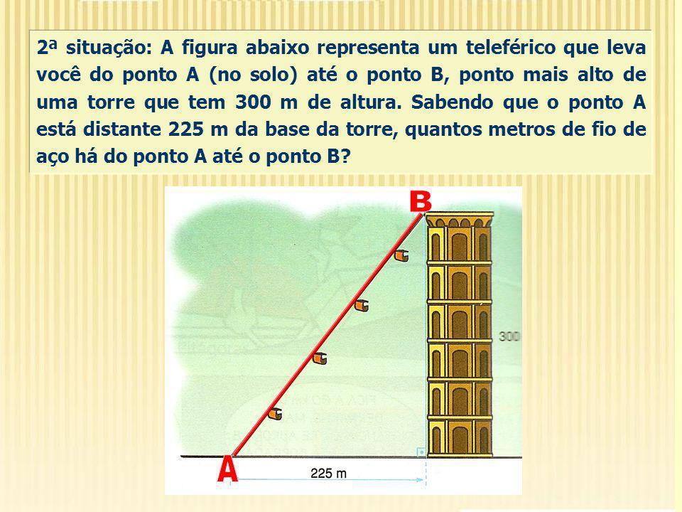 2ª situação: A figura abaixo representa um teleférico que leva você do ponto A (no solo) até o ponto B, ponto mais alto de uma torre que tem 300 m de