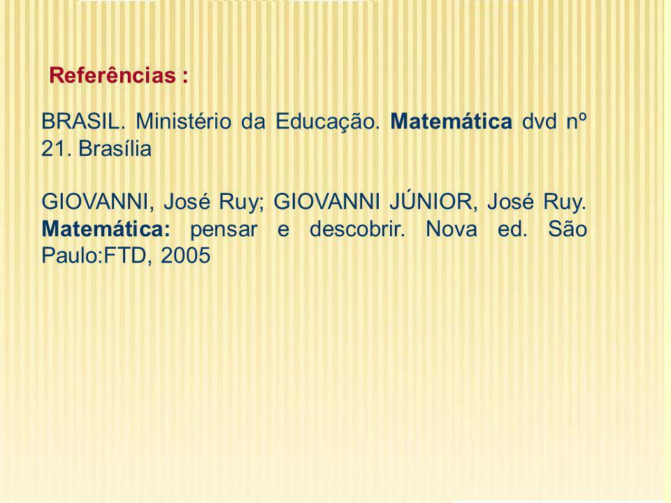 Referências : BRASIL. Ministério da Educação. Matemática dvd nº 21. Brasília GIOVANNI, José Ruy; GIOVANNI JÚNIOR, José Ruy. Matemática: pensar e desco
