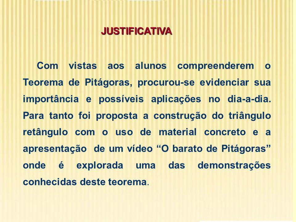 JUSTIFICATIVA Com vistas aos alunos compreenderem o Teorema de Pitágoras, procurou-se evidenciar sua importância e possíveis aplicações no dia-a-dia.