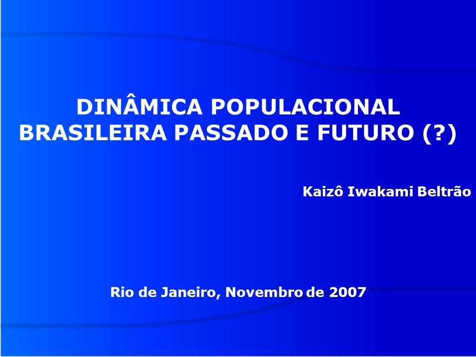 DINÂMICA POPULACIONAL BRASILEIRA PASSADO E FUTURO (?) Kaizô Iwakami Beltrão Rio de Janeiro, Novembro de 2007