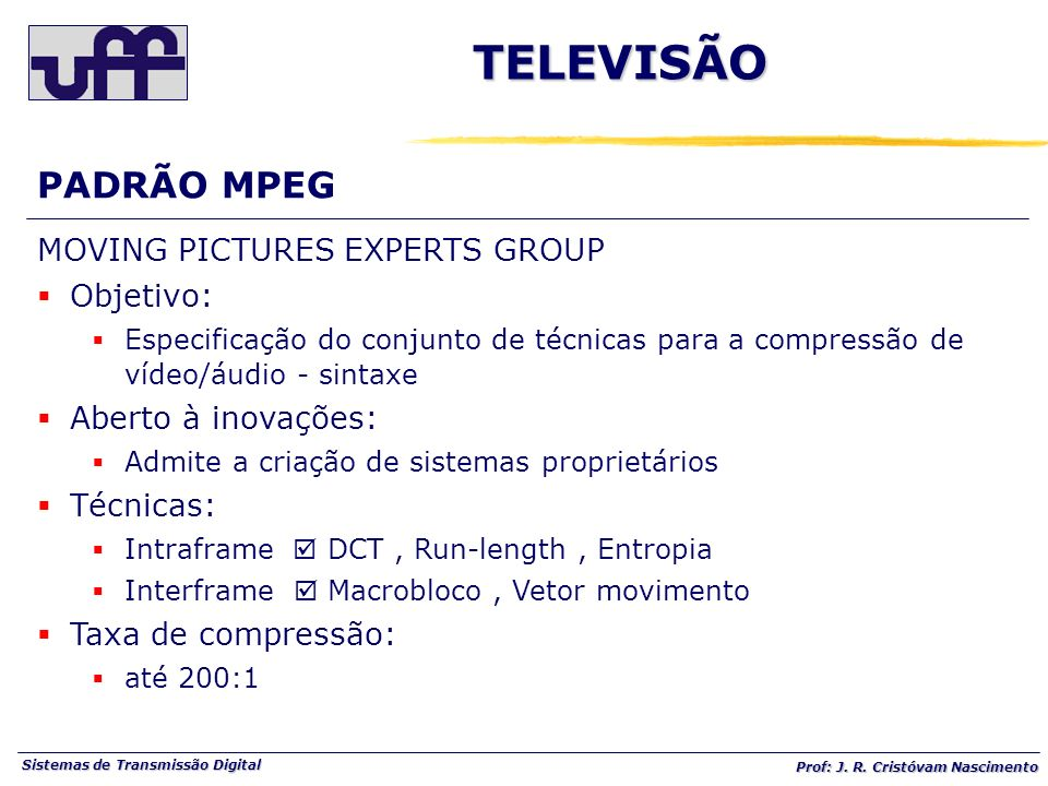 Sistemas de Transmissão Digital Prof: J. R. Cristóvam Nascimento PADRÃO MPEGTELEVISÃO MOVING PICTURES EXPERTS GROUP Objetivo: Especificação do conjunt