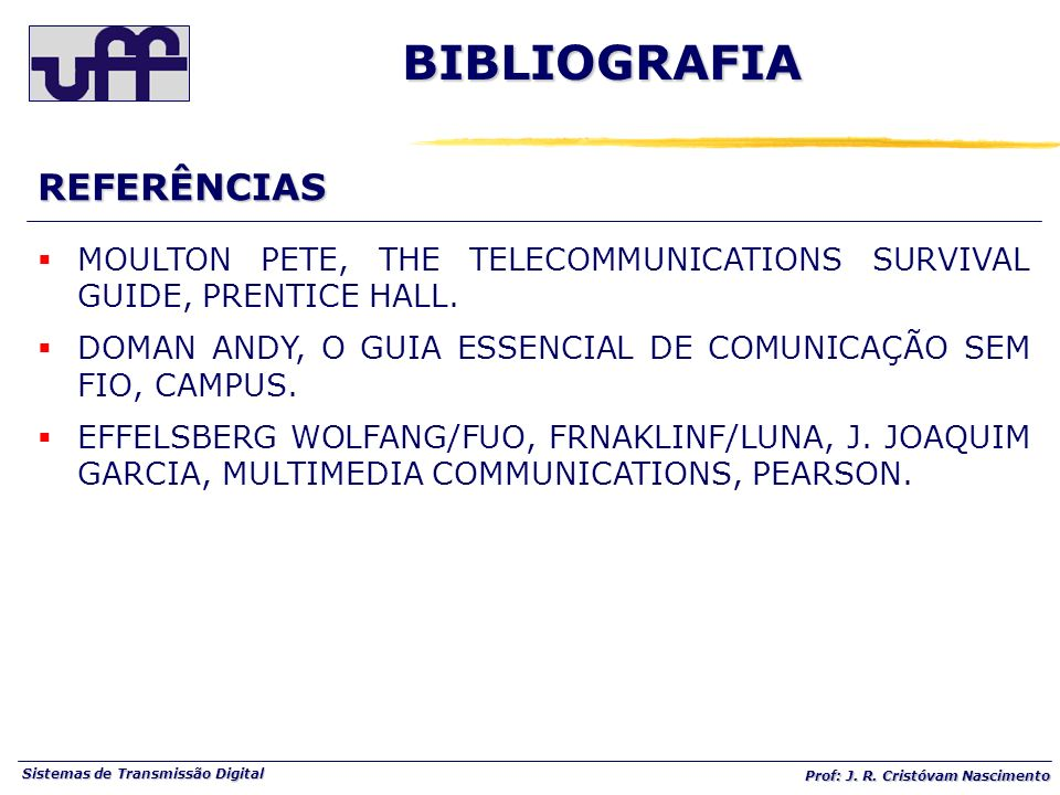 Sistemas de Transmissão Digital Prof: J. R. Cristóvam Nascimento BIBLIOGRAFIAREFERÊNCIAS MOULTON PETE, THE TELECOMMUNICATIONS SURVIVAL GUIDE, PRENTICE