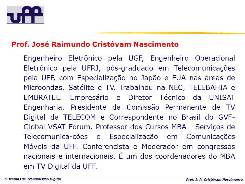 Sistemas de Transmissão Digital Prof: J. R. Cristóvam Nascimento Prof. José Raimundo Cristóvam Nascimento Engenheiro Eletrônico pela UGF, Engenheiro O