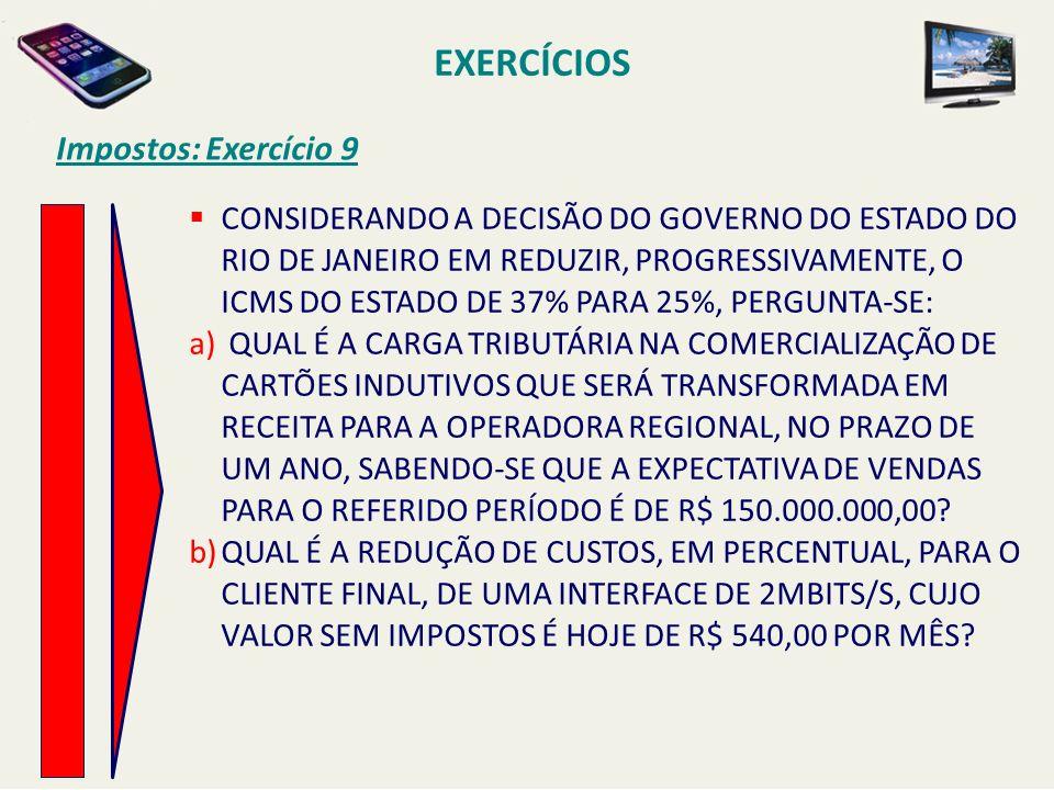 EXERCÍCIOS Impostos: Exercício 9 CONSIDERANDO A DECISÃO DO GOVERNO DO ESTADO DO RIO DE JANEIRO EM REDUZIR, PROGRESSIVAMENTE, O ICMS DO ESTADO DE 37% P