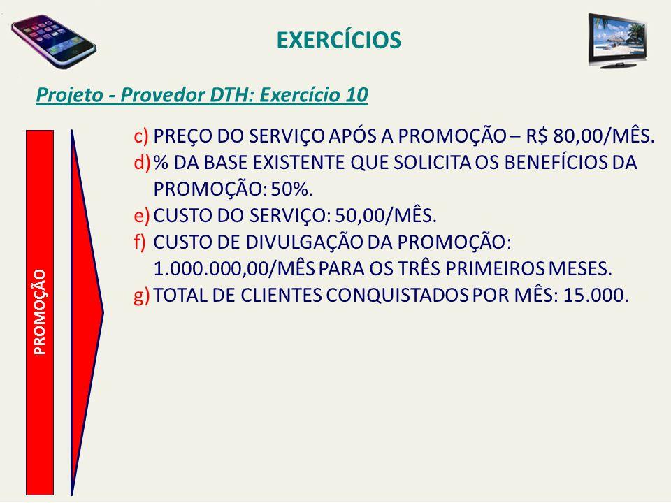 Projeto - Provedor DTH: Exercício 10 PROMOÇÃO c)PREÇO DO SERVIÇO APÓS A PROMOÇÃO – R$ 80,00/MÊS. d)% DA BASE EXISTENTE QUE SOLICITA OS BENEFÍCIOS DA P