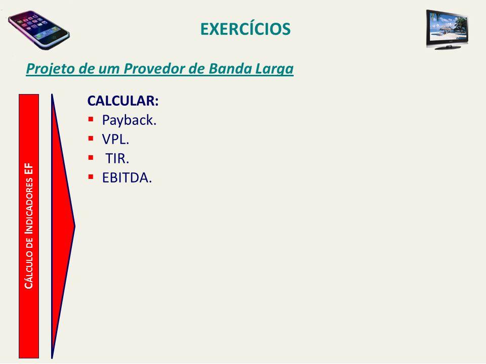 EXERCÍCIOS Projeto de um Provedor de Banda Larga C ÁLCULO DE I NDICADORES EF CALCULAR: Payback. VPL. TIR. EBITDA.