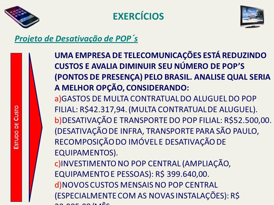EXERCÍCIOS Projeto de Desativação de POP´s E STUDO DE C USTO UMA EMPRESA DE TELECOMUNICAÇÕES ESTÁ REDUZINDO CUSTOS E AVALIA DIMINUIR SEU NÚMERO DE POP