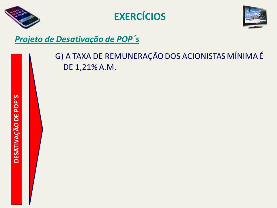 EXERCÍCIOS Projeto de Desativação de POP´s DESATIVAÇÃO DE POP´S G) A TAXA DE REMUNERAÇÃO DOS ACIONISTAS MÍNIMA É DE 1,21% A.M.