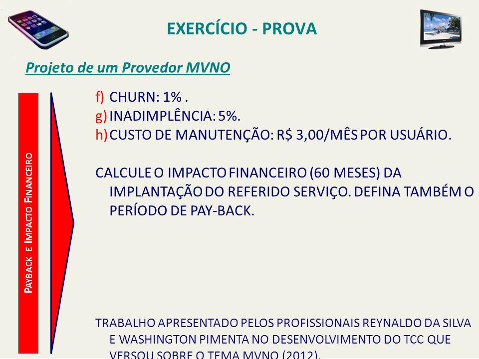 EXERCÍCIO - PROVA Projeto de um Provedor MVNO f)CHURN: 1%. g)INADIMPLÊNCIA: 5%. h)CUSTO DE MANUTENÇÃO: R$ 3,00/MÊS POR USUÁRIO. CALCULE O IMPACTO FINA