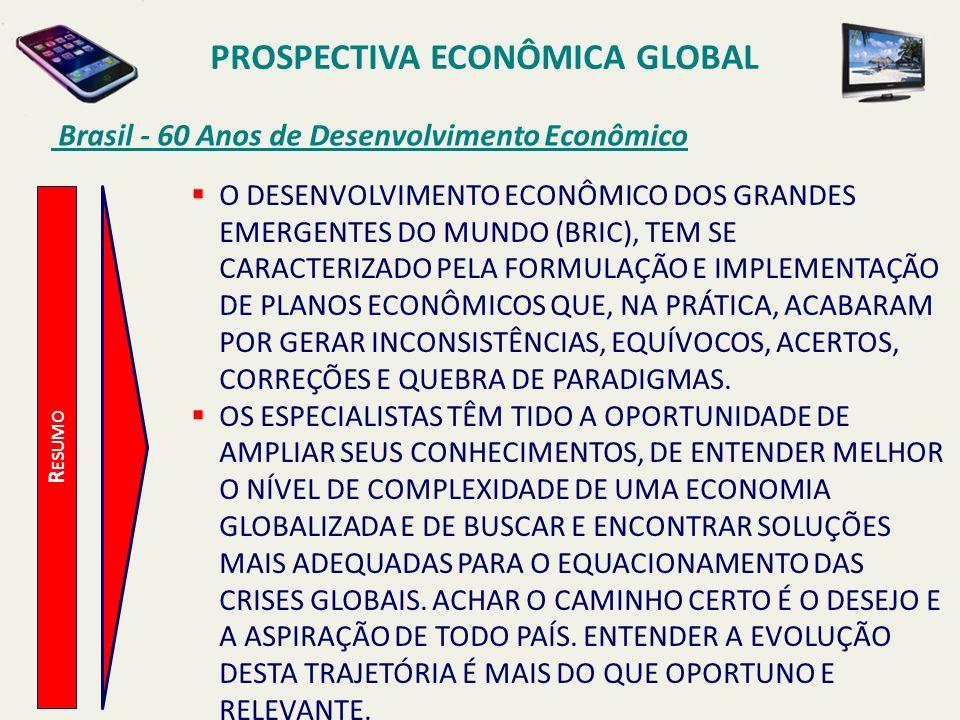 PROSPECTIVA ECONÔMICA GLOBAL Brasil - 60 Anos de Desenvolvimento Econômico R ESUMO O DESENVOLVIMENTO ECONÔMICO DOS GRANDES EMERGENTES DO MUNDO (BRIC),