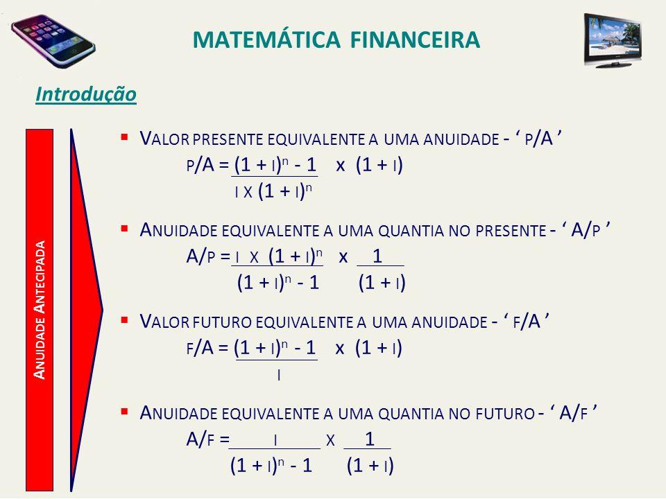 MATEMÁTICA FINANCEIRA Introdução A NUIDADE A NTECIPADA V ALOR PRESENTE EQUIVALENTE A UMA ANUIDADE - P /A P /A = (1 + I ) n - 1 x (1 + I ) I X (1 + I )