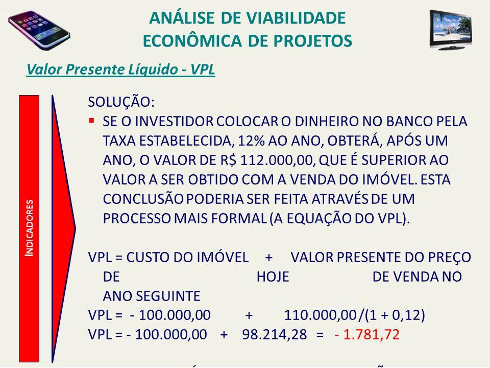 Valor Presente Líquido - VPL I NDICADORES SOLUÇÃO: SE O INVESTIDOR COLOCAR O DINHEIRO NO BANCO PELA TAXA ESTABELECIDA, 12% AO ANO, OBTERÁ, APÓS UM ANO