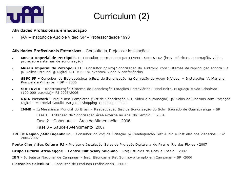 Curriculum (2) Atividades Profissionais em Educação IAV – Instituto de Áudio e Video, SP – Professor desde 1998 Atividades Profissionais Extensivas – Consultoria, Projetos e Instalações Museu Imperial de Petrópolis I– Consultor permanente para Evento Som & Luz (inst.
