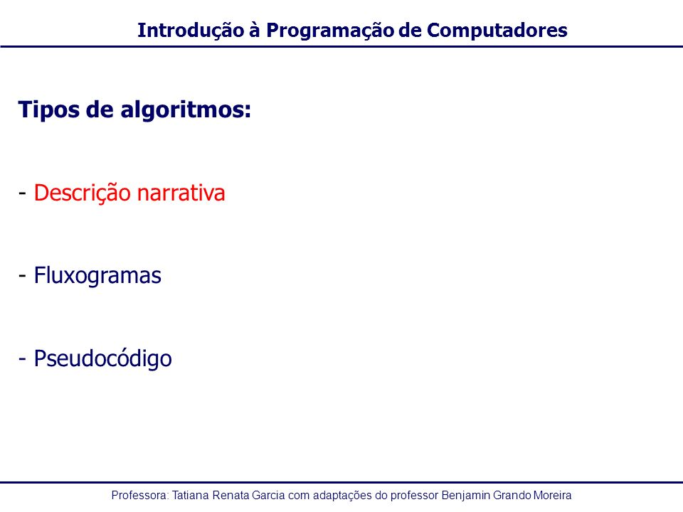 Professora: Tatiana Renata Garcia com adaptações do professor Benjamin Grando Moreira Introdução à Programação de Computadores Constantes - Um dado é constante quando não sofre nenhuma variação no decorrer do tempo - O valor é constante desde o início até o fim da execução do algoritmo, assim como é constante para diferentes execuções no tempo -Exemplo: PI = 3,1416 -Constantes do tipo lógico assumem um de dois valores: Verdade (V) ou Falsidade (F)