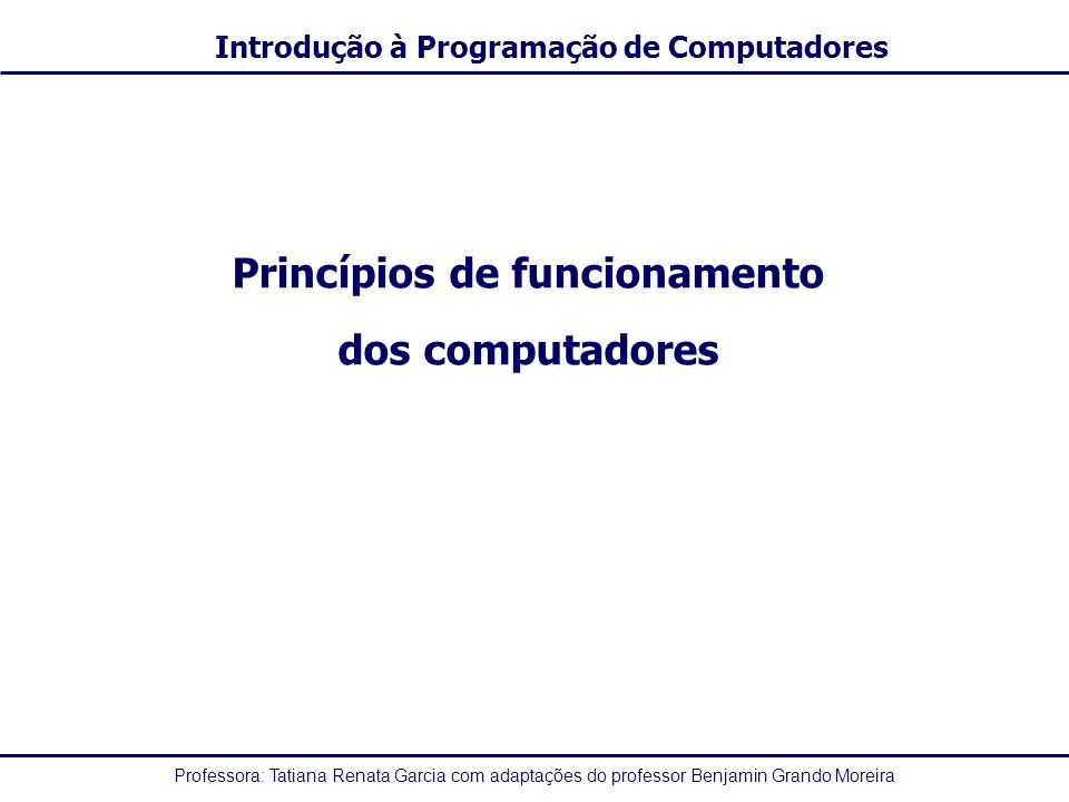 Professora: Tatiana Renata Garcia com adaptações do professor Benjamin Grando Moreira Introdução à Programação de Computadores Princípios de funcionamento dos computadores