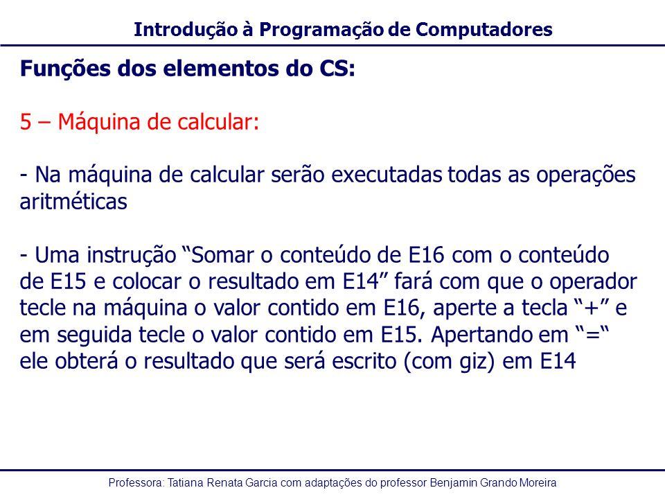 Professora: Tatiana Renata Garcia com adaptações do professor Benjamin Grando Moreira Introdução à Programação de Computadores Funções dos elementos do CS: 5 – Máquina de calcular: - Na máquina de calcular serão executadas todas as operações aritméticas - Uma instrução Somar o conteúdo de E16 com o conteúdo de E15 e colocar o resultado em E14 fará com que o operador tecle na máquina o valor contido em E16, aperte a tecla + e em seguida tecle o valor contido em E15.