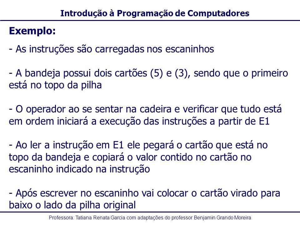 Professora: Tatiana Renata Garcia com adaptações do professor Benjamin Grando Moreira Introdução à Programação de Computadores Exemplo: - As instruções são carregadas nos escaninhos - A bandeja possui dois cartões (5) e (3), sendo que o primeiro está no topo da pilha - O operador ao se sentar na cadeira e verificar que tudo está em ordem iniciará a execução das instruções a partir de E1 - Ao ler a instrução em E1 ele pegará o cartão que está no topo da bandeja e copiará o valor contido no cartão no escaninho indicado na instrução - Após escrever no escaninho vai colocar o cartão virado para baixo o lado da pilha original