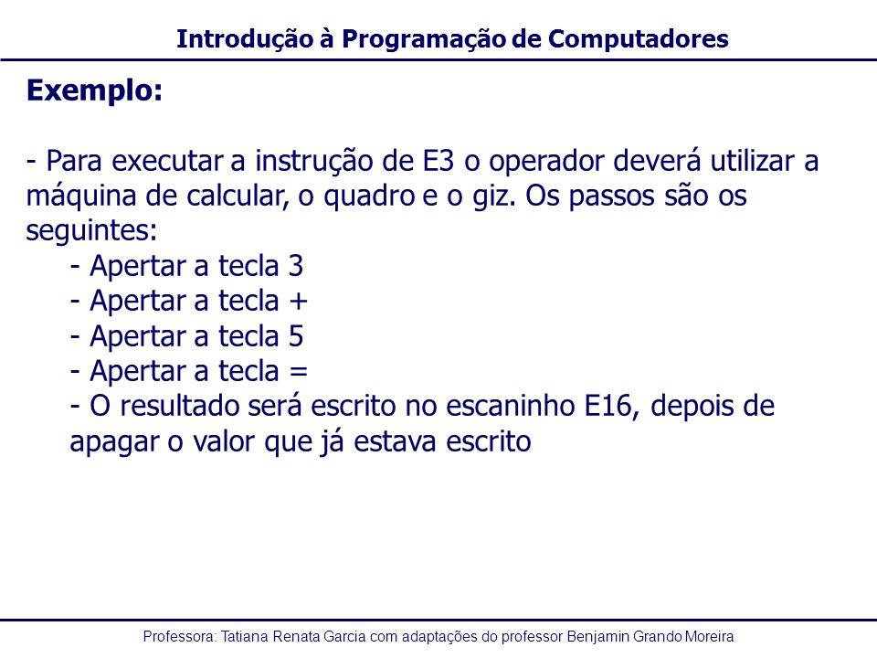 Professora: Tatiana Renata Garcia com adaptações do professor Benjamin Grando Moreira Introdução à Programação de Computadores Exemplo: - Para executar a instrução de E3 o operador deverá utilizar a máquina de calcular, o quadro e o giz.