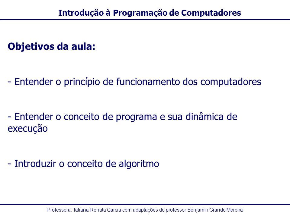 Professora: Tatiana Renata Garcia com adaptações do professor Benjamin Grando Moreira Introdução à Programação de Computadores Objetivos da aula: - Entender o princípio de funcionamento dos computadores - Entender o conceito de programa e sua dinâmica de execução - Introduzir o conceito de algoritmo