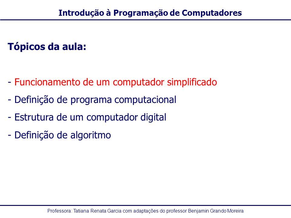 Professora: Tatiana Renata Garcia com adaptações do professor Benjamin Grando Moreira Introdução à Programação de Computadores Tópicos da aula: - Funcionamento de um computador simplificado - Definição de programa computacional - Estrutura de um computador digital - Definição de algoritmo