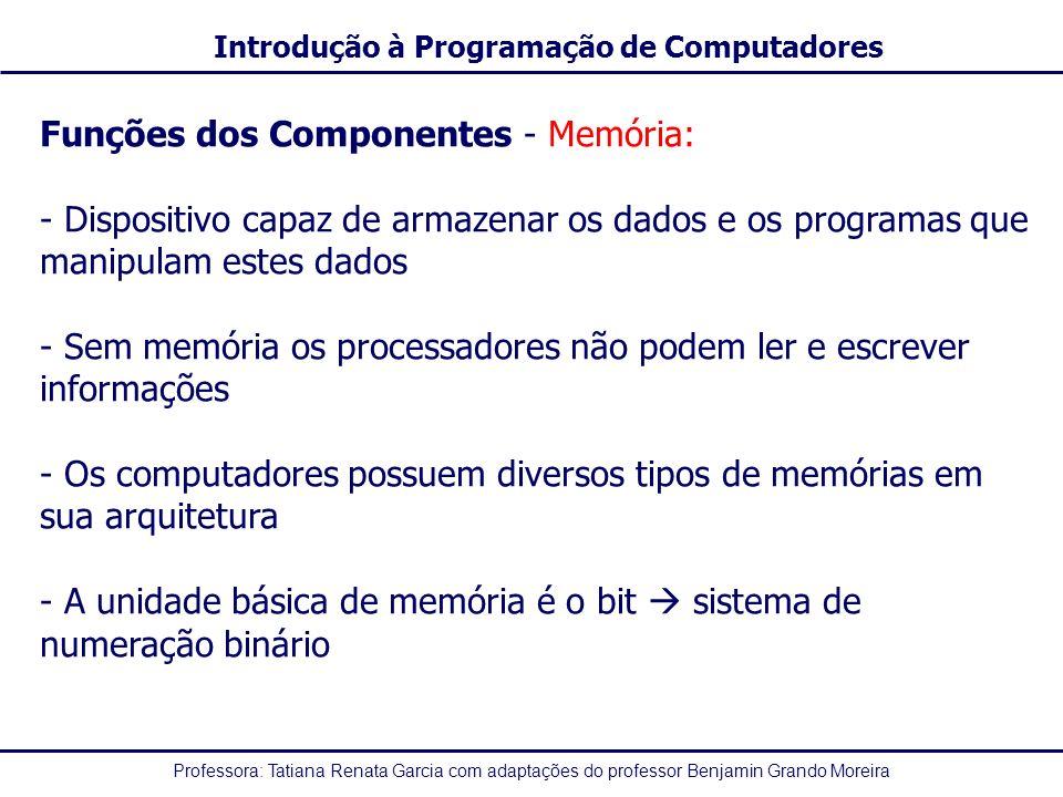 Professora: Tatiana Renata Garcia com adaptações do professor Benjamin Grando Moreira Introdução à Programação de Computadores Funções dos Componentes - Memória: - Dispositivo capaz de armazenar os dados e os programas que manipulam estes dados - Sem memória os processadores não podem ler e escrever informações - Os computadores possuem diversos tipos de memórias em sua arquitetura - A unidade básica de memória é o bit sistema de numeração binário
