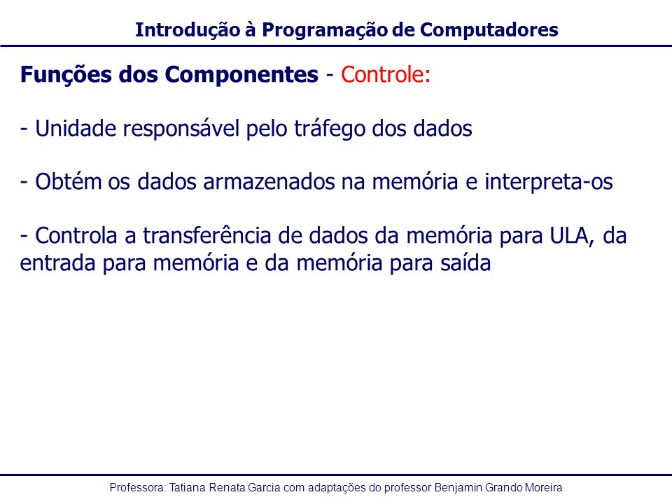 Professora: Tatiana Renata Garcia com adaptações do professor Benjamin Grando Moreira Introdução à Programação de Computadores Funções dos Componentes - Controle: - Unidade responsável pelo tráfego dos dados - Obtém os dados armazenados na memória e interpreta-os - Controla a transferência de dados da memória para ULA, da entrada para memória e da memória para saída