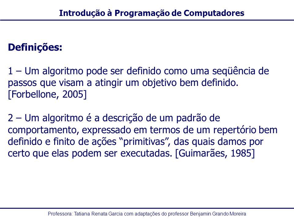 Professora: Tatiana Renata Garcia com adaptações do professor Benjamin Grando Moreira Introdução à Programação de Computadores Definições: 1 – Um algoritmo pode ser definido como uma seqüência de passos que visam a atingir um objetivo bem definido.