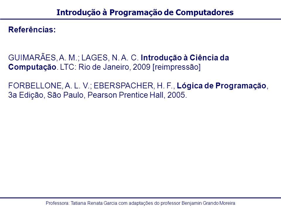 Professora: Tatiana Renata Garcia com adaptações do professor Benjamin Grando Moreira Introdução à Programação de Computadores Referências: GUIMARÃES,