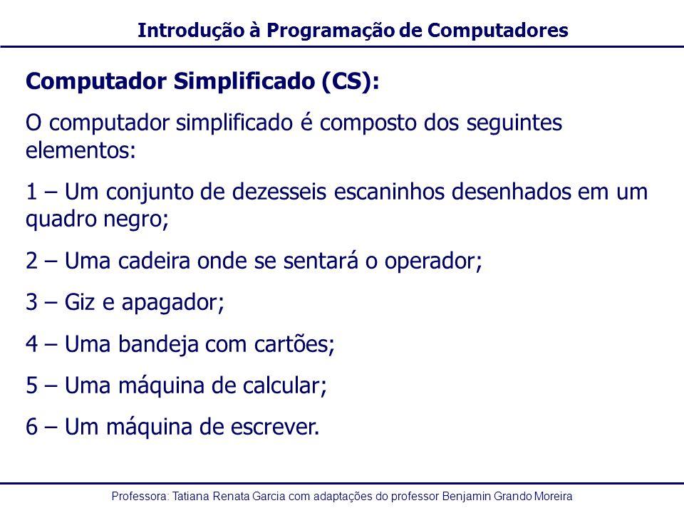 Professora: Tatiana Renata Garcia com adaptações do professor Benjamin Grando Moreira Introdução à Programação de Computadores Computador Simplificado