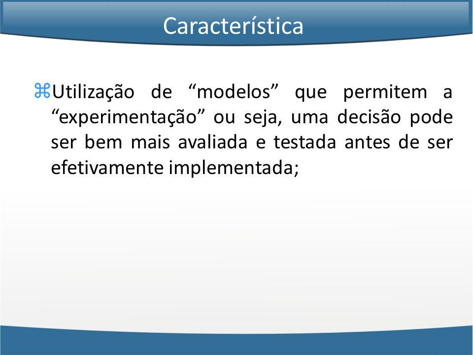 Utilização de modelos que permitem a experimentação ou seja, uma decisão pode ser bem mais avaliada e testada antes de ser efetivamente implementada;