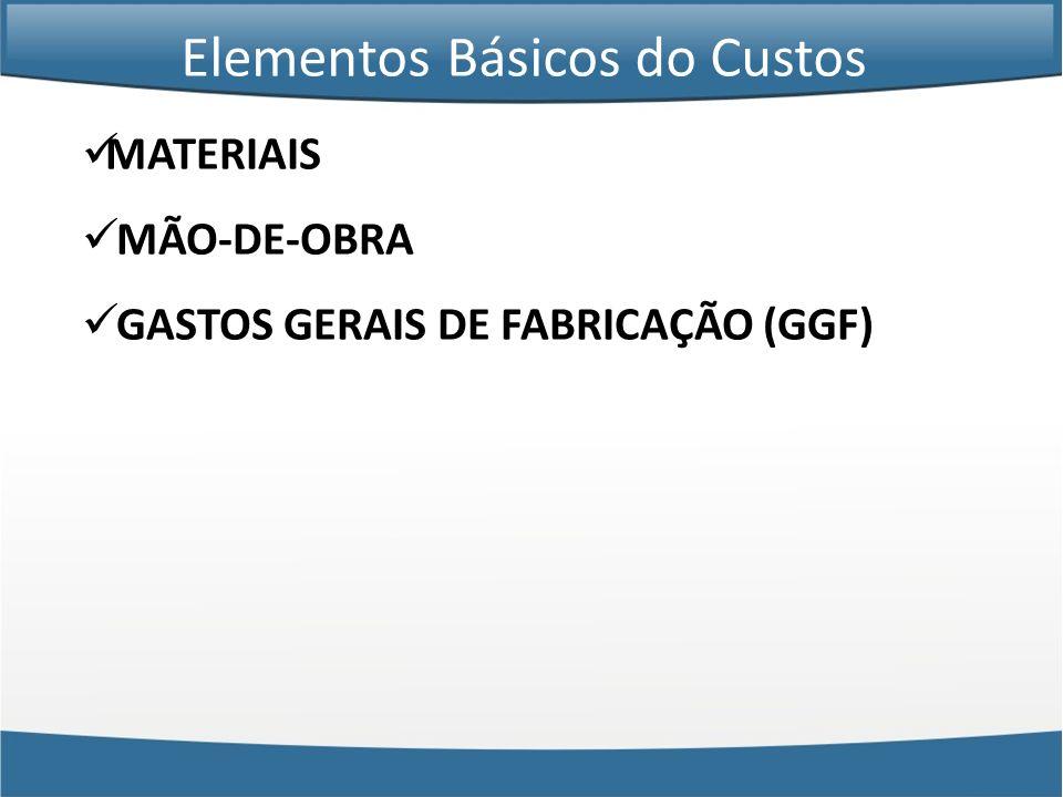 MATERIAIS MÃO-DE-OBRA GASTOS GERAIS DE FABRICAÇÃO (GGF) Elementos Básicos do Custos
