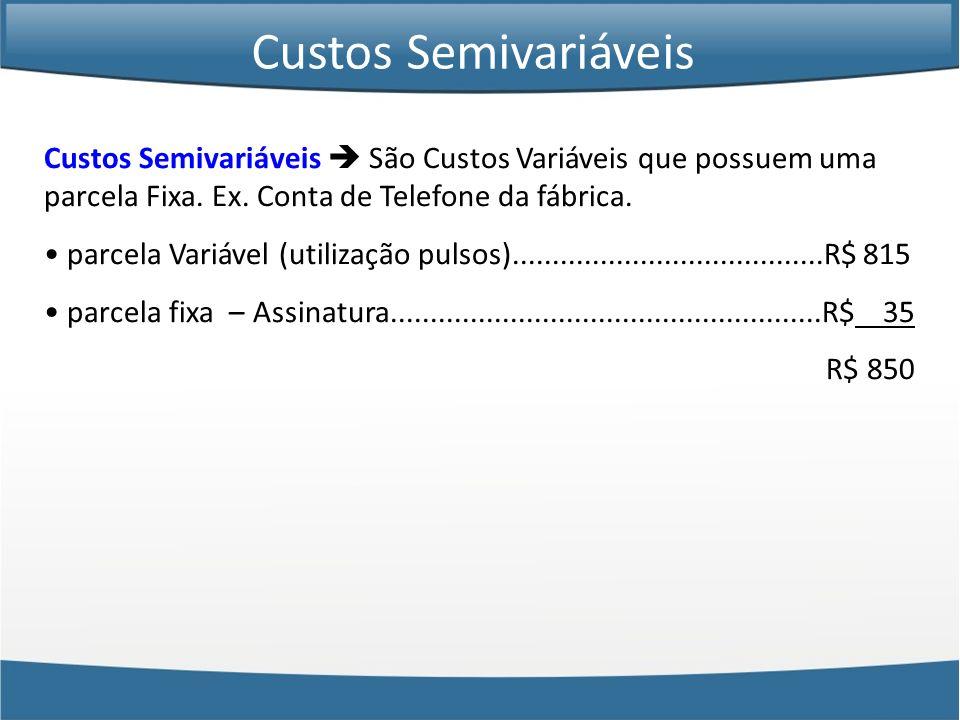 Custos Semivariáveis São Custos Variáveis que possuem uma parcela Fixa. Ex. Conta de Telefone da fábrica. parcela Variável (utilização pulsos)........