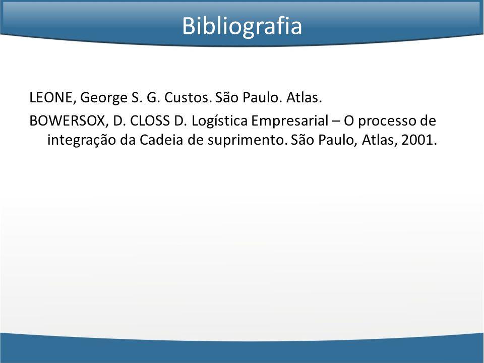 Bibliografia LEONE, George S. G. Custos. São Paulo. Atlas. BOWERSOX, D. CLOSS D. Logística Empresarial – O processo de integração da Cadeia de suprime