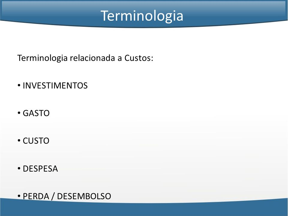 Terminologia relacionada a Custos: INVESTIMENTOS GASTO CUSTO DESPESA PERDA / DESEMBOLSO Terminologia