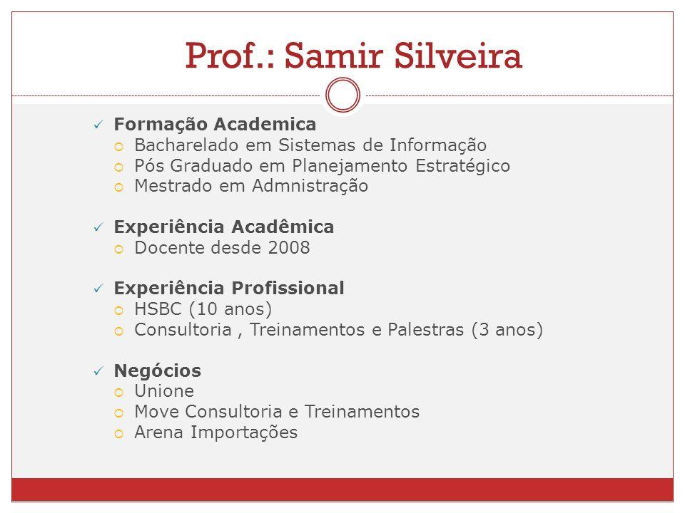 Prof.: Samir Silveira Formação Academica Bacharelado em Sistemas de Informação Pós Graduado em Planejamento Estratégico Mestrado em Admnistração Exper