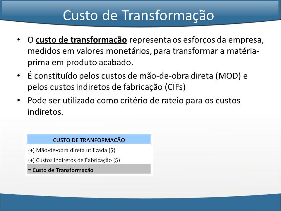 Custo de Transformação O custo de transformação representa os esforços da empresa, medidos em valores monetários, para transformar a matéria- prima em