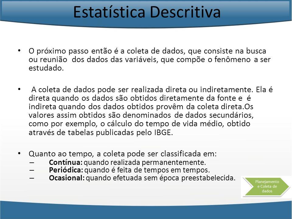 Estatística Descritiva O próximo passo então é a coleta de dados, que consiste na busca ou reunião dos dados das variáveis, que compõe o fenômeno a se