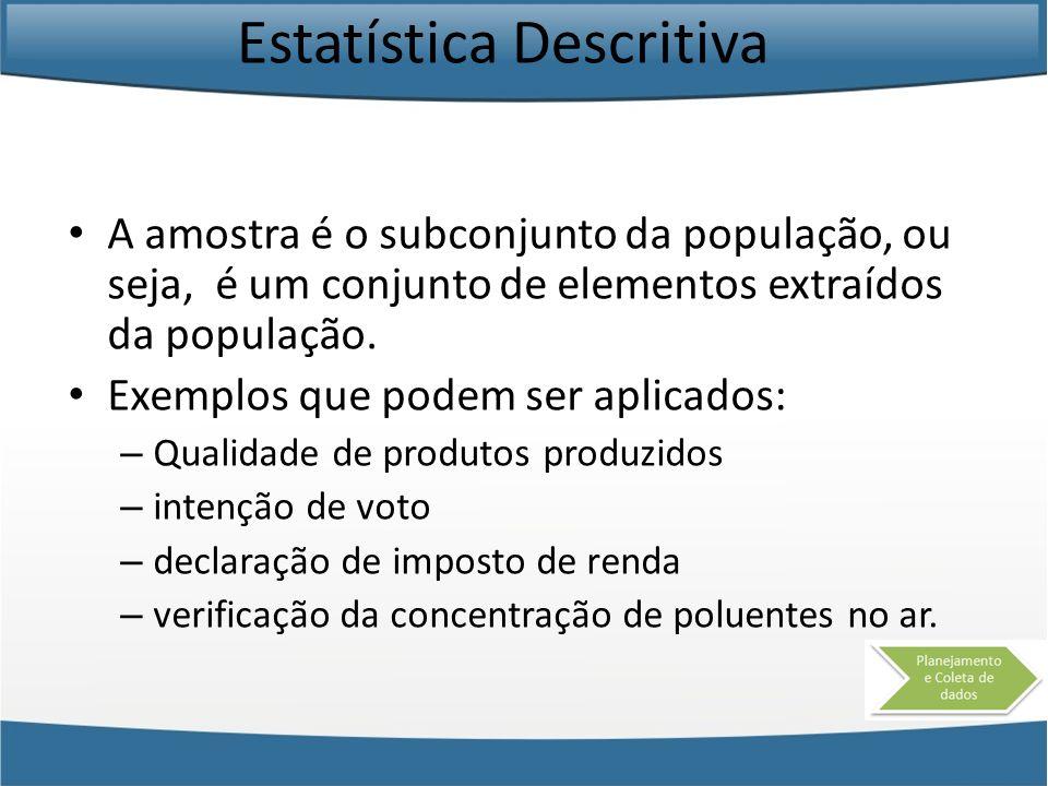 Estatística Descritiva A amostra é o subconjunto da população, ou seja, é um conjunto de elementos extraídos da população. Exemplos que podem ser apli