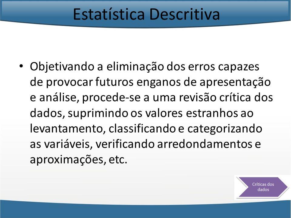 Estatística Descritiva Objetivando a eliminação dos erros capazes de provocar futuros enganos de apresentação e análise, procede-se a uma revisão crít