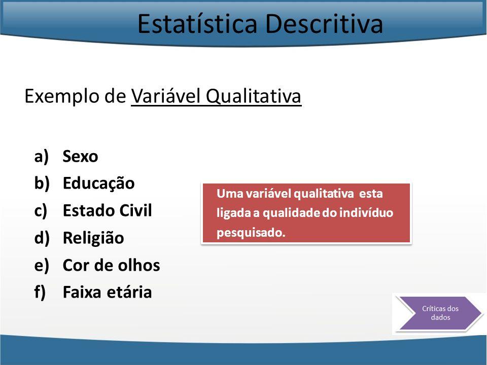 Estatística Descritiva Exemplo de Variável Qualitativa a)Sexo b)Educação c)Estado Civil d)Religião e)Cor de olhos f)Faixa etária Uma variável qualitat