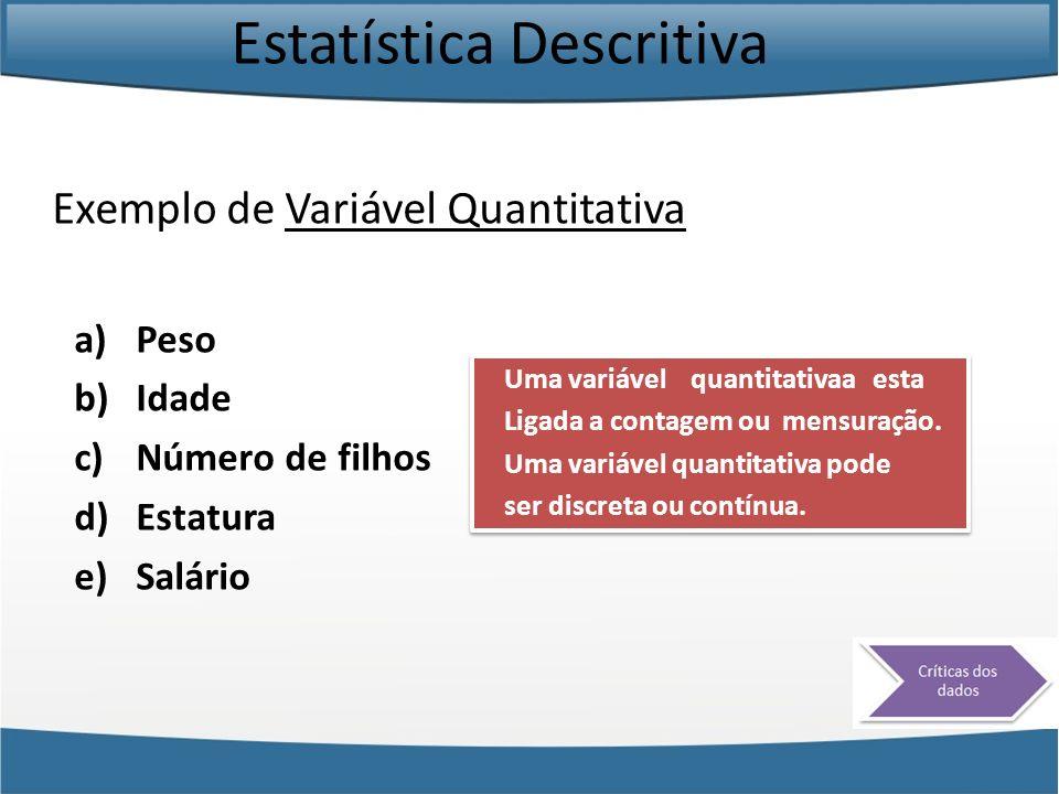 Estatística Descritiva Exemplo de Variável Quantitativa a)Peso b)Idade c)Número de filhos d)Estatura e)Salário Uma variável quantitativaa esta Ligada