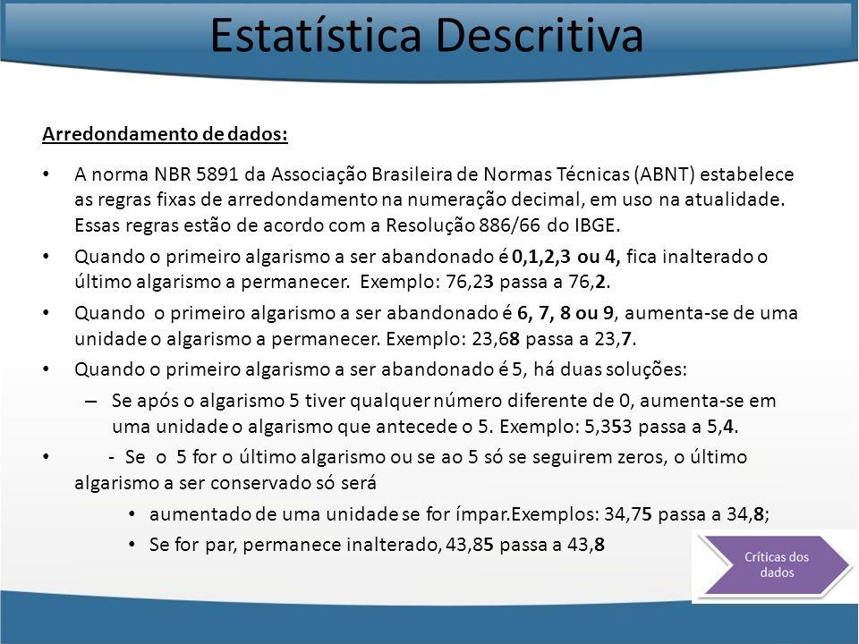Estatística Descritiva Arredondamento de dados: A norma NBR 5891 da Associação Brasileira de Normas Técnicas (ABNT) estabelece as regras fixas de arre