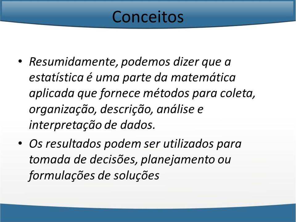 Conceitos Resumidamente, podemos dizer que a estatística é uma parte da matemática aplicada que fornece métodos para coleta, organização, descrição, a